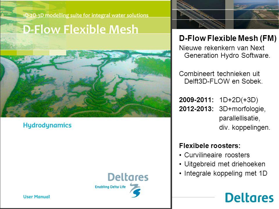 14 juni 2012 D-Flow Flexible Mesh (FM) Nieuwe rekenkern van Next Generation Hydro Software. Combineert technieken uit Delft3D-FLOW en Sobek. 2009-2011