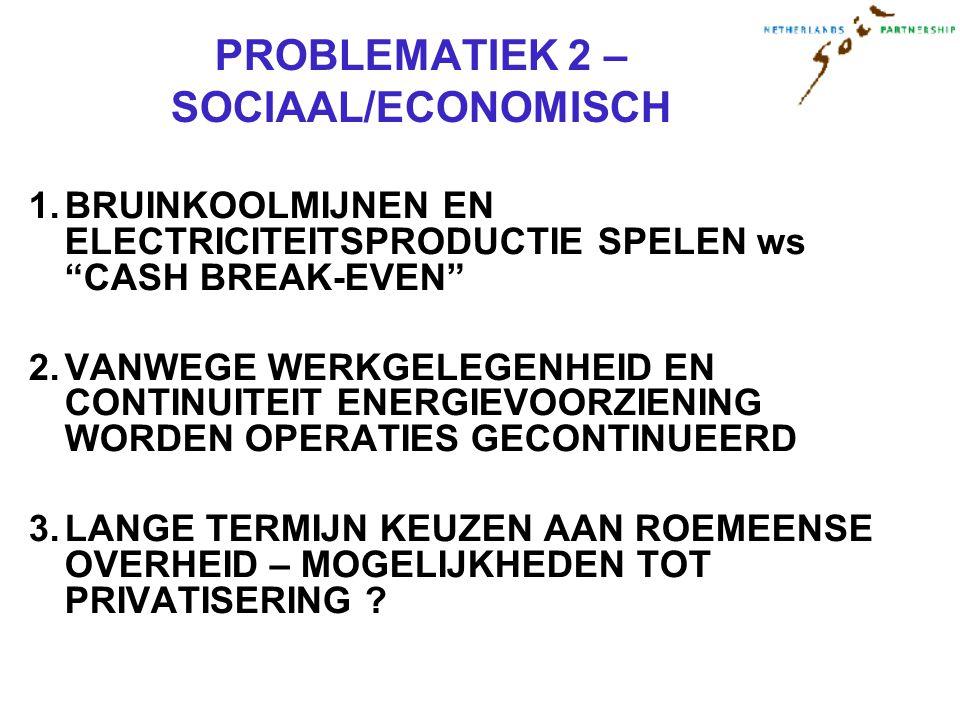 PROBLEMATIEK 2 – SOCIAAL/ECONOMISCH 1.BRUINKOOLMIJNEN EN ELECTRICITEITSPRODUCTIE SPELEN ws CASH BREAK-EVEN 2.VANWEGE WERKGELEGENHEID EN CONTINUITEIT ENERGIEVOORZIENING WORDEN OPERATIES GECONTINUEERD 3.LANGE TERMIJN KEUZEN AAN ROEMEENSE OVERHEID – MOGELIJKHEDEN TOT PRIVATISERING