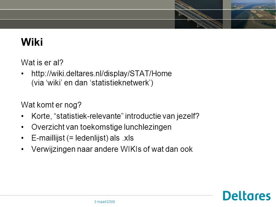 "3 maart 2009 Wiki Wat is er al? http://wiki.deltares.nl/display/STAT/Home (via 'wiki' en dan 'statistieknetwerk') Wat komt er nog? Korte, ""statistiek-"
