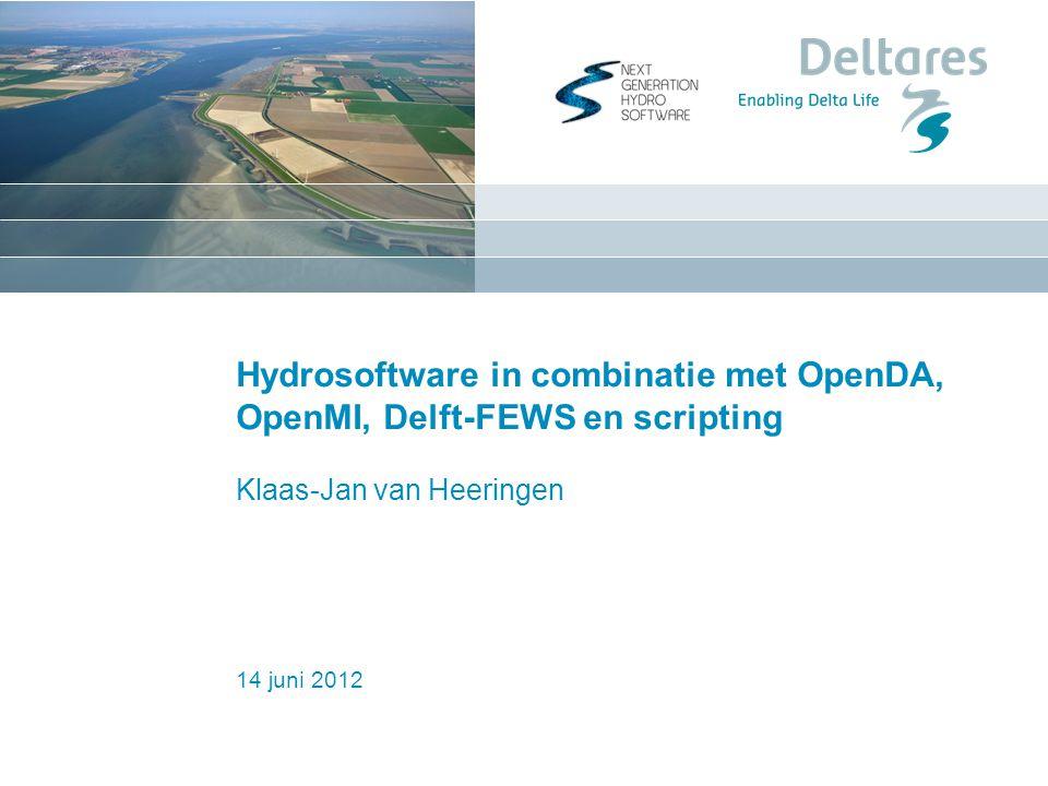 14 juni 2012 Hydrosoftware in combinatie met OpenDA, OpenMI, Delft-FEWS en scripting Klaas-Jan van Heeringen