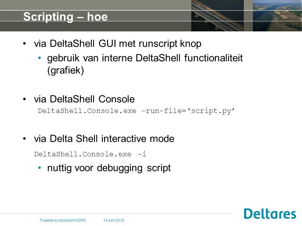 14 juni 2012Tweede symposium NGHS Scripting – hoe via DeltaShell GUI met runscript knop gebruik van interne DeltaShell functionaliteit (grafiek) via DeltaShell Console DeltaShell.Console.exe –run-file='script.py' via Delta Shell interactive mode DeltaShell.Console.exe –i nuttig voor debugging script