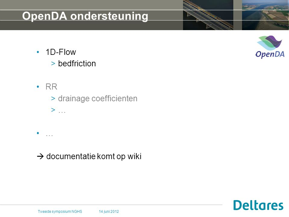 14 juni 2012Tweede symposium NGHS OpenDA ondersteuning 1D-Flow >bedfriction RR >drainage coefficienten >… …  documentatie komt op wiki
