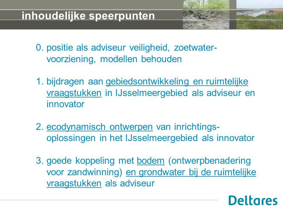inhoudelijke speerpunten 0.positie als adviseur veiligheid, zoetwater- voorziening, modellen behouden 1.bijdragen aan gebiedsontwikkeling en ruimtelijke vraagstukken in IJsselmeergebied als adviseur en innovator 2.ecodynamisch ontwerpen van inrichtings- oplossingen in het IJsselmeergebied als innovator 3.goede koppeling met bodem (ontwerpbenadering voor zandwinning) en grondwater bij de ruimtelijke vraagstukken als adviseur