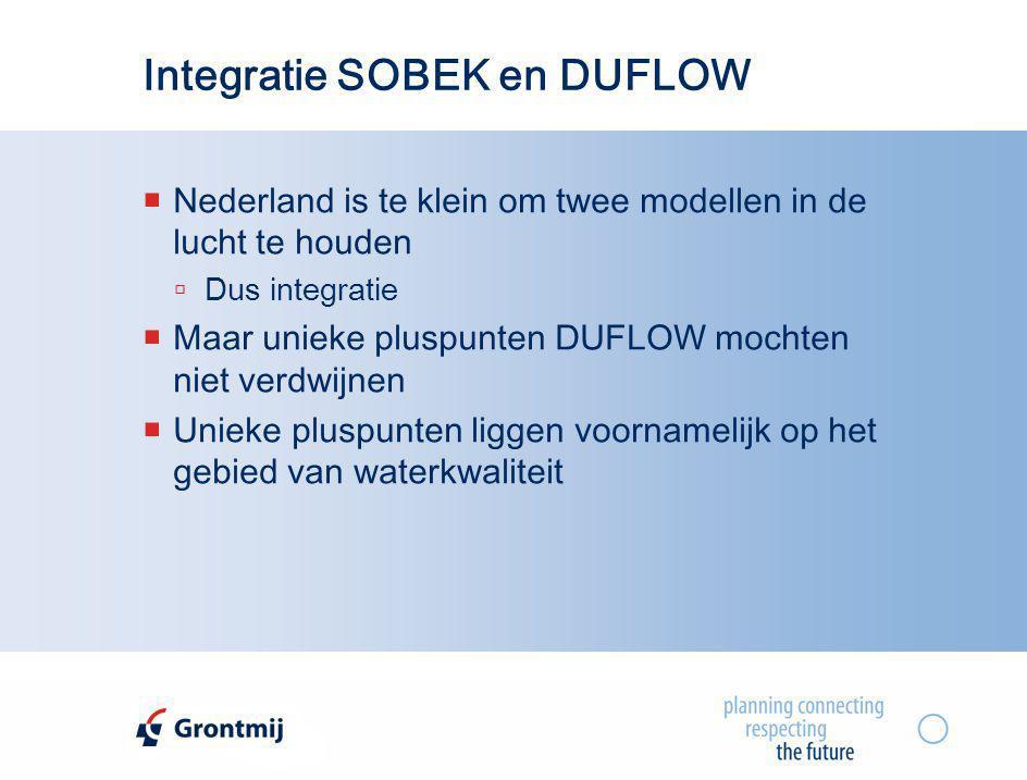 Integratie SOBEK en DUFLOW  Nederland is te klein om twee modellen in de lucht te houden  Dus integratie  Maar unieke pluspunten DUFLOW mochten nie