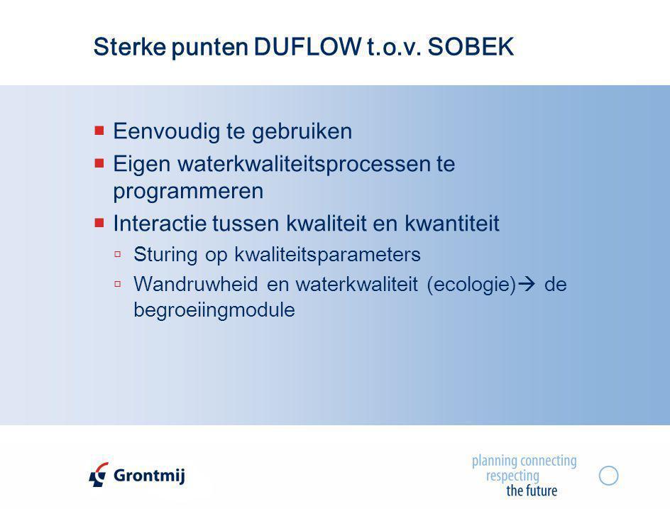Sterke punten DUFLOW t.o.v. SOBEK  Eenvoudig te gebruiken  Eigen waterkwaliteitsprocessen te programmeren  Interactie tussen kwaliteit en kwantitei