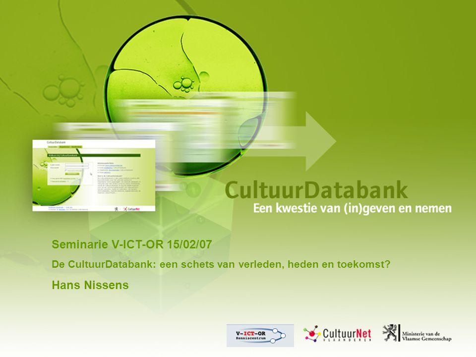 Seminarie V-ICT-OR 15/02/07 De CultuurDatabank: een schets van verleden, heden en toekomst? Hans Nissens