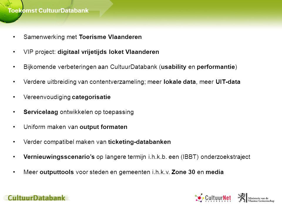 Samenwerking met Toerisme Vlaanderen VIP project: digitaal vrijetijds loket Vlaanderen Bijkomende verbeteringen aan CultuurDatabank (usability en performantie) Verdere uitbreiding van contentverzameling; meer lokale data, meer UIT-data Vereenvoudiging categorisatie Servicelaag ontwikkelen op toepassing Uniform maken van output formaten Verder compatibel maken van ticketing-databanken Vernieuwingsscenario's op langere termijn i.h.k.b.