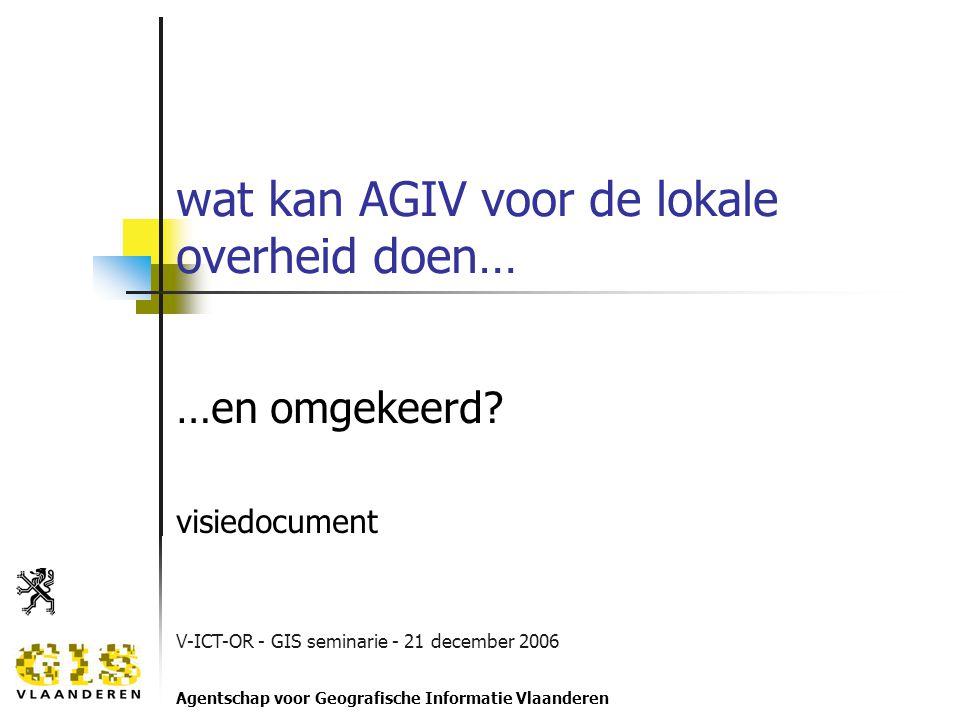 V-ICT-OR - GIS seminarie - 21 december 2006 Agentschap voor Geografische Informatie Vlaanderen wat kan AGIV voor de lokale overheid doen… …en omgekeerd.