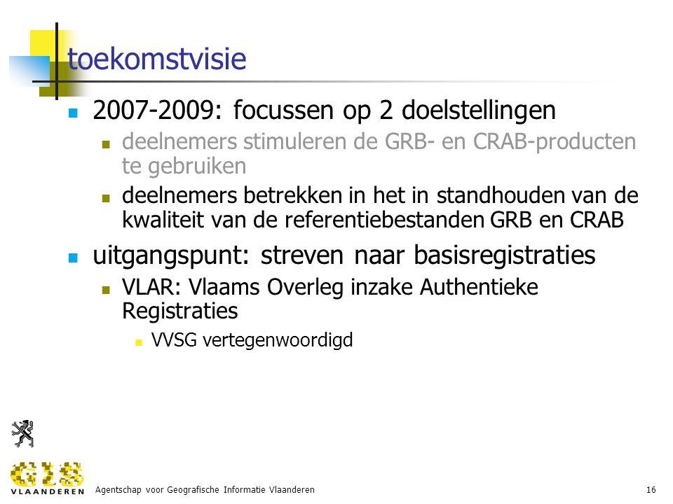 Agentschap voor Geografische Informatie Vlaanderen16 toekomstvisie 2007-2009: focussen op 2 doelstellingen deelnemers stimuleren de GRB- en CRAB-producten te gebruiken deelnemers betrekken in het in standhouden van de kwaliteit van de referentiebestanden GRB en CRAB uitgangspunt: streven naar basisregistraties VLAR: Vlaams Overleg inzake Authentieke Registraties VVSG vertegenwoordigd