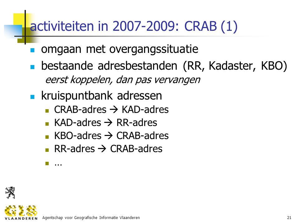 Agentschap voor Geografische Informatie Vlaanderen21 activiteiten in 2007-2009: CRAB (1) omgaan met overgangssituatie bestaande adresbestanden (RR, Kadaster, KBO) eerst koppelen, dan pas vervangen kruispuntbank adressen CRAB-adres  KAD-adres KAD-adres  RR-adres KBO-adres  CRAB-adres RR-adres  CRAB-adres …