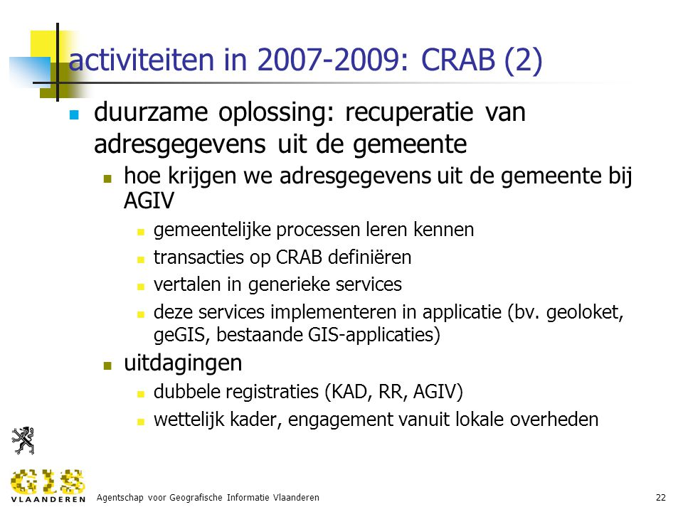 Agentschap voor Geografische Informatie Vlaanderen22 activiteiten in 2007-2009: CRAB (2) duurzame oplossing: recuperatie van adresgegevens uit de gemeente hoe krijgen we adresgegevens uit de gemeente bij AGIV gemeentelijke processen leren kennen transacties op CRAB definiëren vertalen in generieke services deze services implementeren in applicatie (bv.