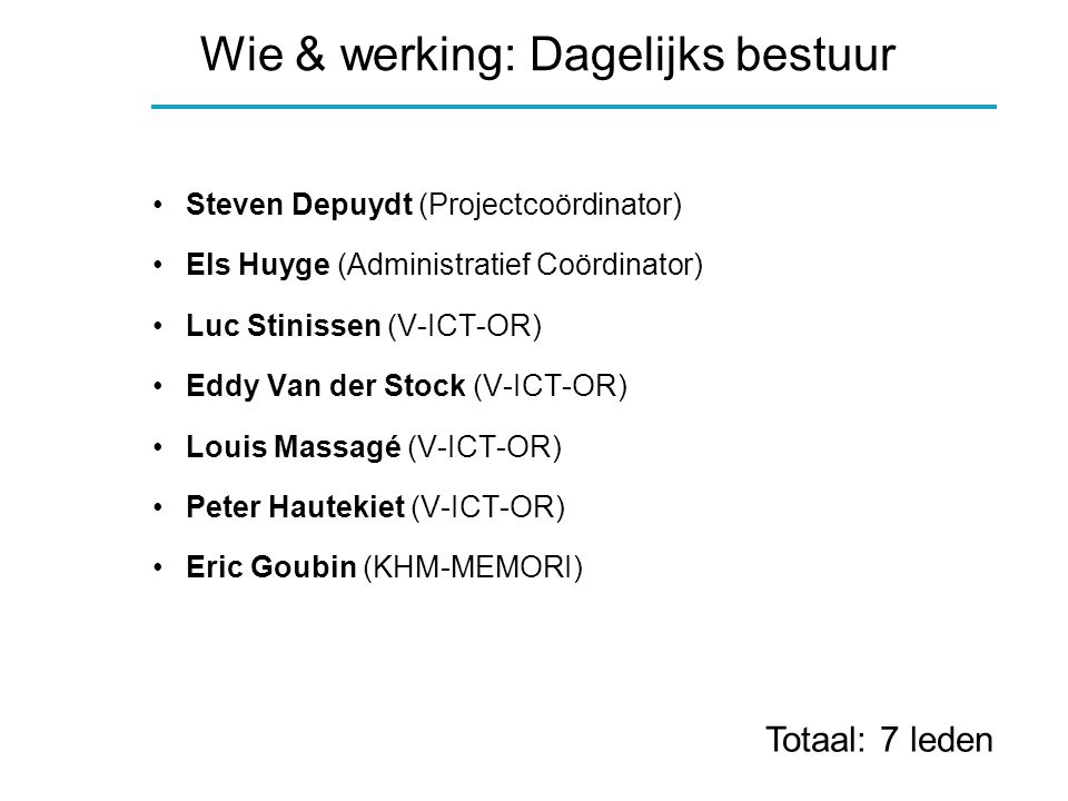 Wie & werking: Dagelijks bestuur Steven Depuydt (Projectcoördinator) Els Huyge (Administratief Coördinator) Luc Stinissen (V-ICT-OR) Eddy Van der Stock (V-ICT-OR) Louis Massagé (V-ICT-OR) Peter Hautekiet (V-ICT-OR) Eric Goubin (KHM-MEMORI) Totaal: 7 leden