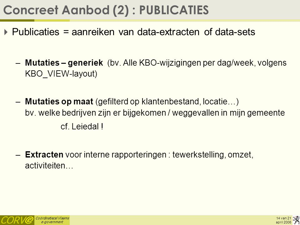 Coördinatiecel Vlaams e-government 14 van 21 april 2006 Concreet Aanbod (2) : PUBLICATIES  Publicaties = aanreiken van data-extracten of data-sets –M