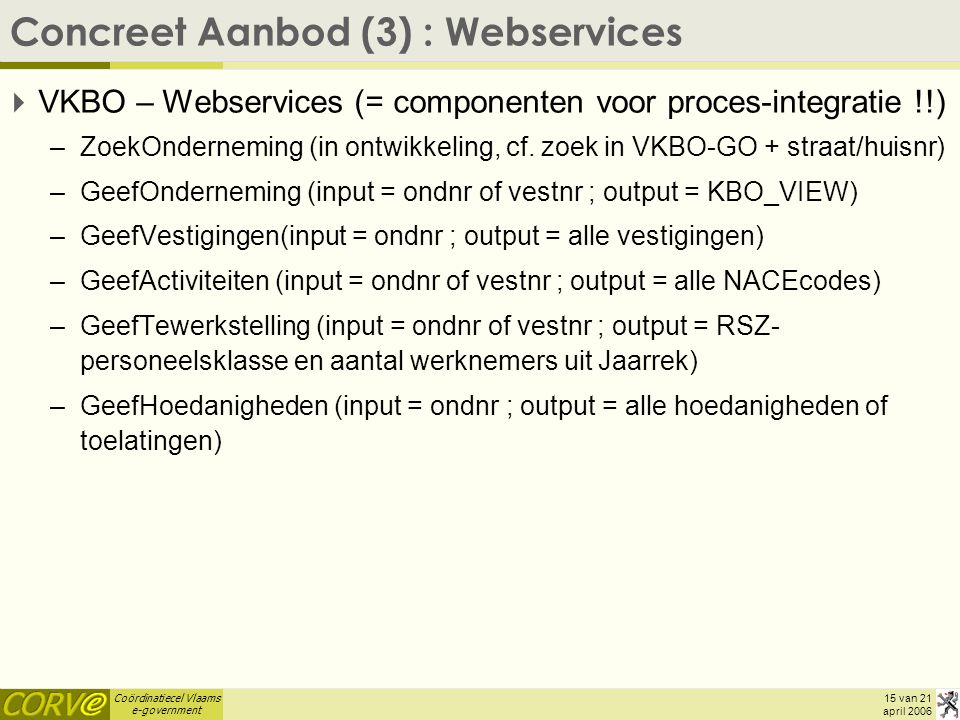 Coördinatiecel Vlaams e-government 15 van 21 april 2006 Concreet Aanbod (3) : Webservices  VKBO – Webservices (= componenten voor proces-integratie !