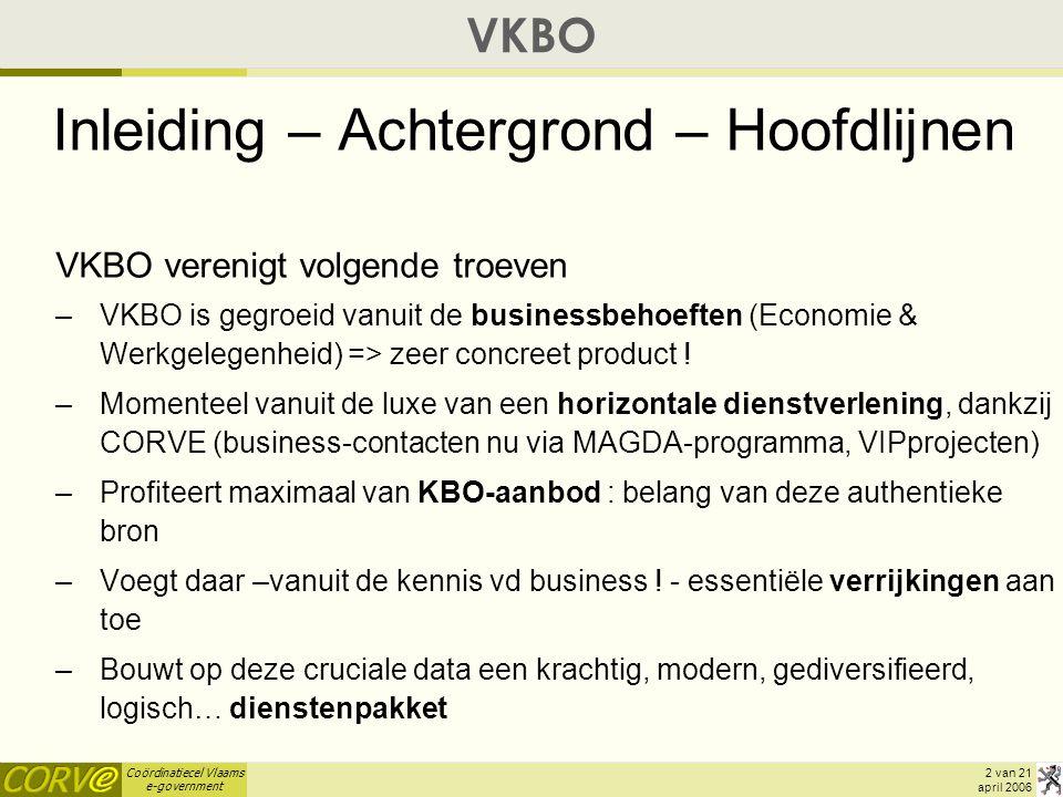 Coördinatiecel Vlaams e-government 13 van 21 april 2006 VKBO - Concreet Aanbod (1) : GUI  VKBO-GO = schermapplicatie met zoek-functionaliteit (ambt-token !), Opvragen van KBO-details + alle verrijkingen (demo)