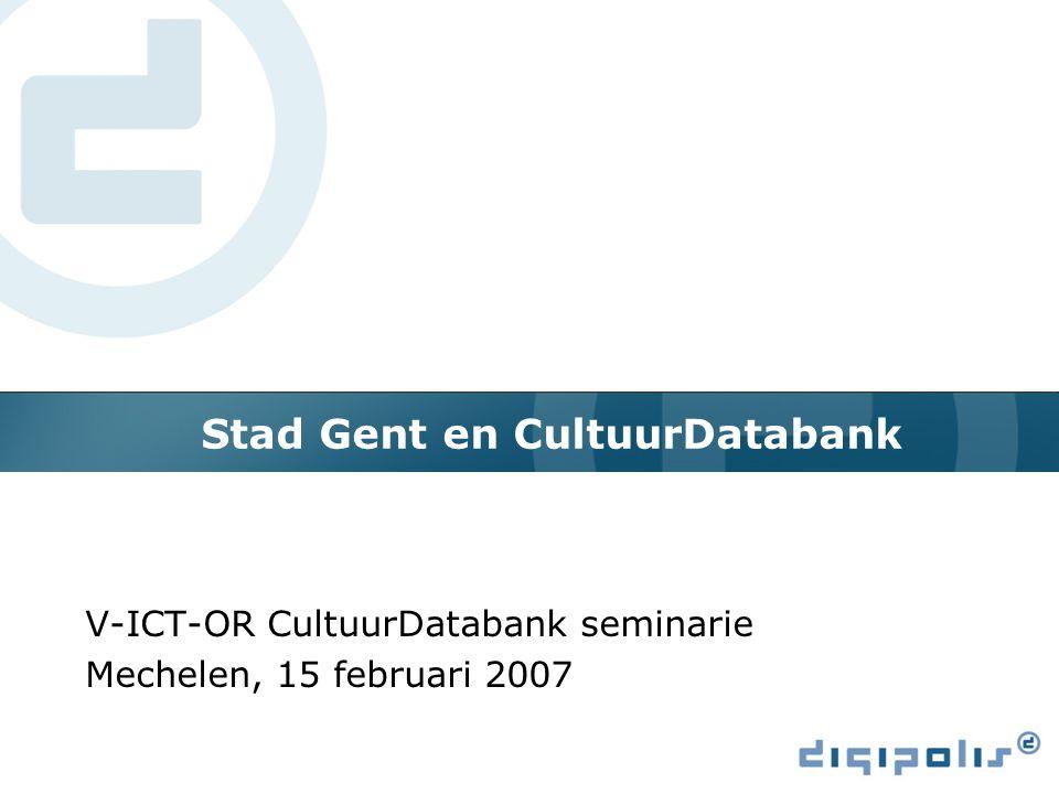 Stad Gent en CultuurDatabank V-ICT-OR CultuurDatabank seminarie Mechelen, 15 februari 2007