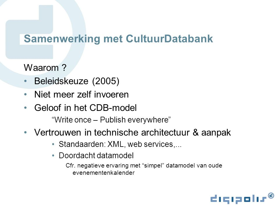 "Samenwerking met CultuurDatabank Waarom ? Beleidskeuze (2005) Niet meer zelf invoeren Geloof in het CDB-model ""Write once – Publish everywhere"" Vertro"