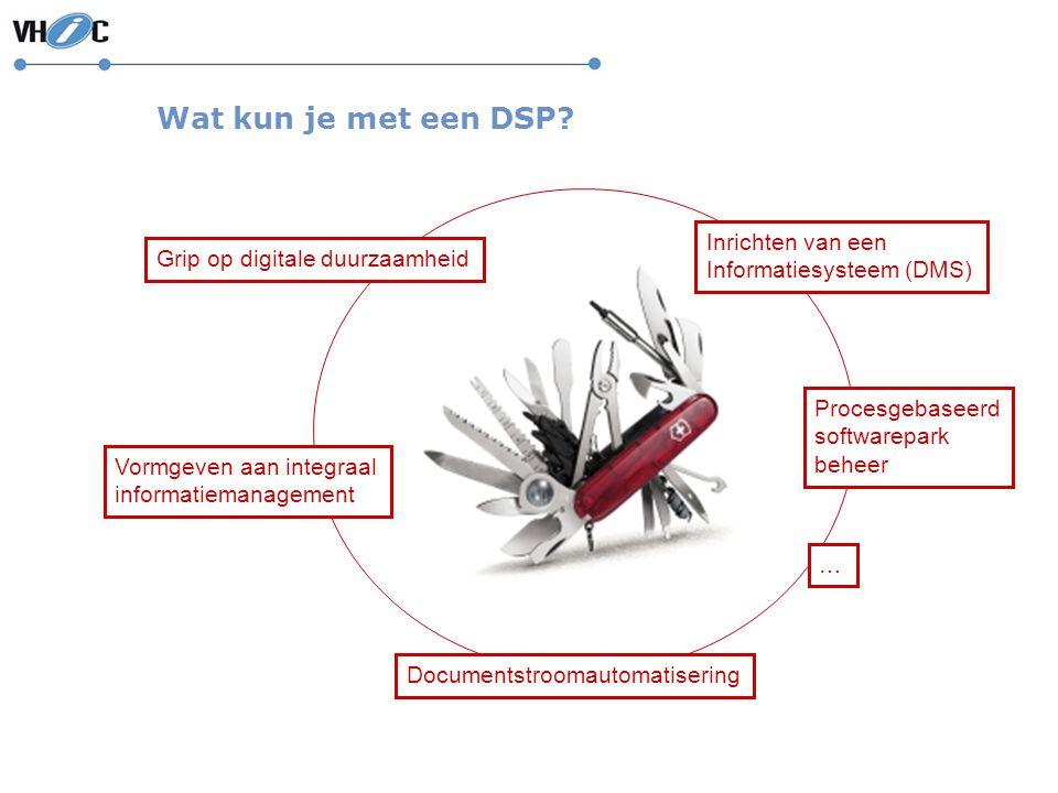 Wat kun je met een DSP? Vormgeven aan integraal informatiemanagement Documentstroomautomatisering Procesgebaseerd softwarepark beheer … Grip op digita
