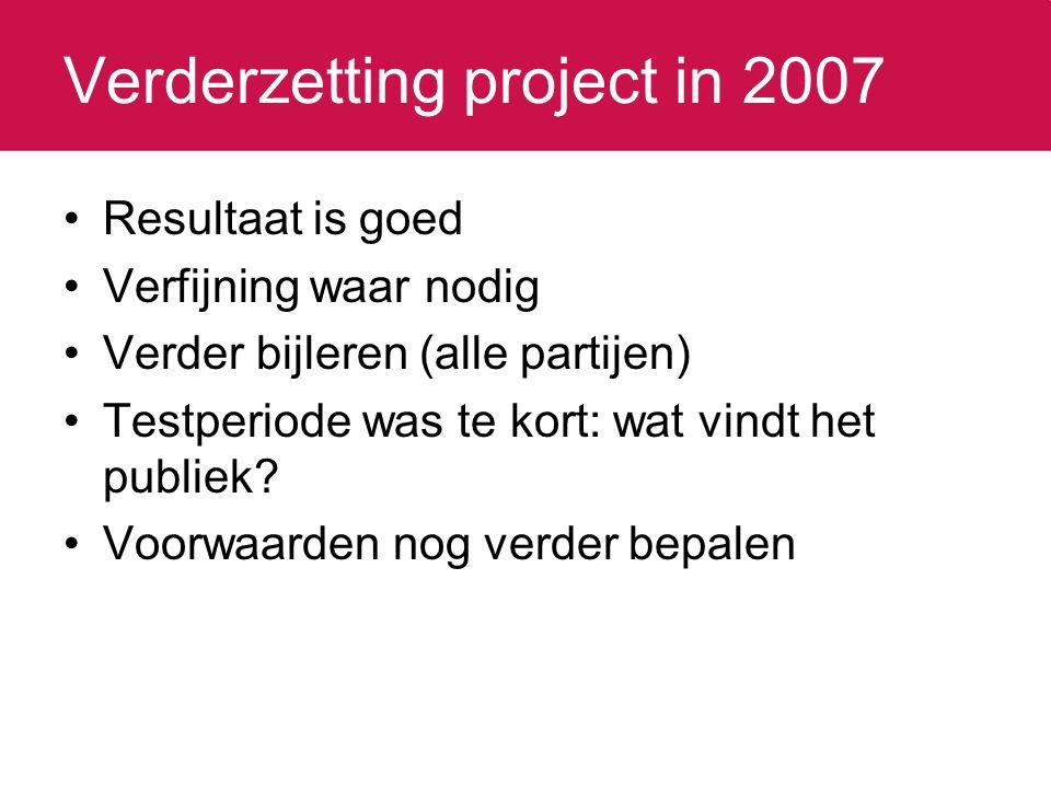 Verderzetting project in 2007 Resultaat is goed Verfijning waar nodig Verder bijleren (alle partijen) Testperiode was te kort: wat vindt het publiek?
