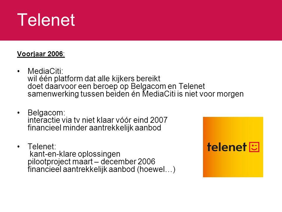 Telenet Voorjaar 2006: MediaCiti: wil één platform dat alle kijkers bereikt doet daarvoor een beroep op Belgacom en Telenet samenwerking tussen beiden én MediaCiti is niet voor morgen Belgacom: interactie via tv niet klaar vóór eind 2007 financieel minder aantrekkelijk aanbod Telenet: kant-en-klare oplossingen pilootproject maart – december 2006 financieel aantrekkelijk aanbod (hoewel…)