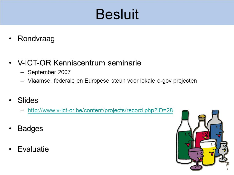 Besluit Rondvraag V-ICT-OR Kenniscentrum seminarie –September 2007 –Vlaamse, federale en Europese steun voor lokale e-gov projecten Slides –http://www.v-ict-or.be/content/projects/record.php ID=28http://www.v-ict-or.be/content/projects/record.php ID=28 Badges Evaluatie