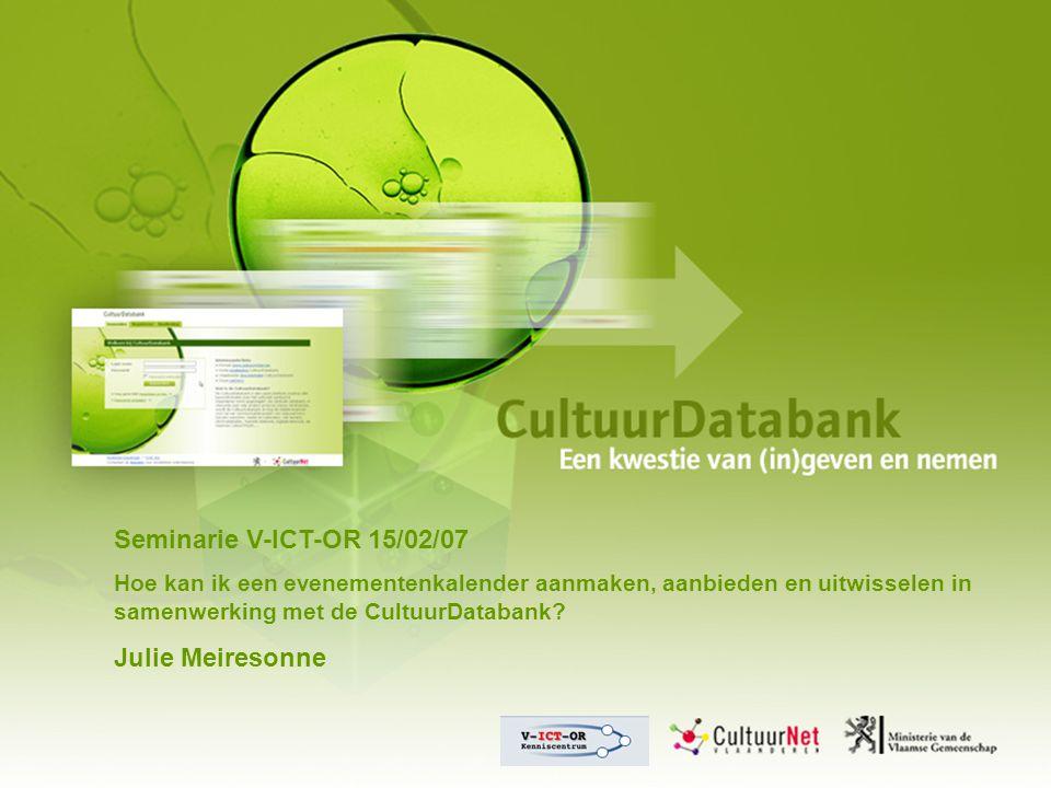 Seminarie V-ICT-OR 15/02/07 Hoe kan ik een evenementenkalender aanmaken, aanbieden en uitwisselen in samenwerking met de CultuurDatabank.