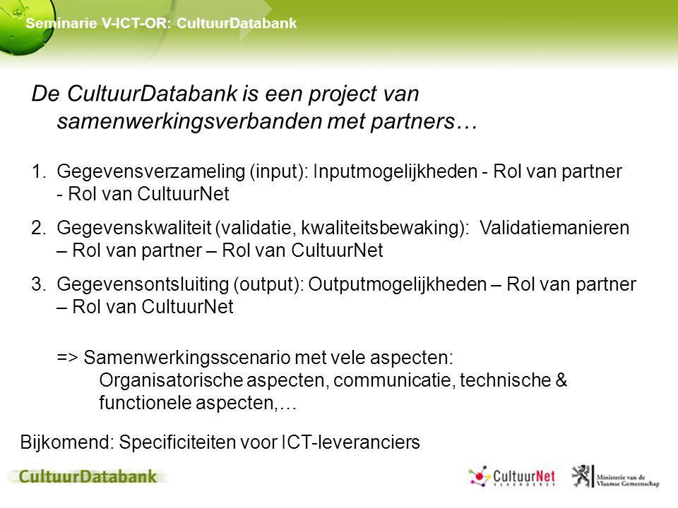 Seminarie V-ICT-OR: CultuurDatabank De CultuurDatabank is een project van samenwerkingsverbanden met partners… 1.Gegevensverzameling (input): Inputmogelijkheden - Rol van partner - Rol van CultuurNet 2.Gegevenskwaliteit (validatie, kwaliteitsbewaking): Validatiemanieren – Rol van partner – Rol van CultuurNet 3.Gegevensontsluiting (output): Outputmogelijkheden – Rol van partner – Rol van CultuurNet => Samenwerkingsscenario met vele aspecten: Organisatorische aspecten, communicatie, technische & functionele aspecten,… Bijkomend: Specificiteiten voor ICT-leveranciers