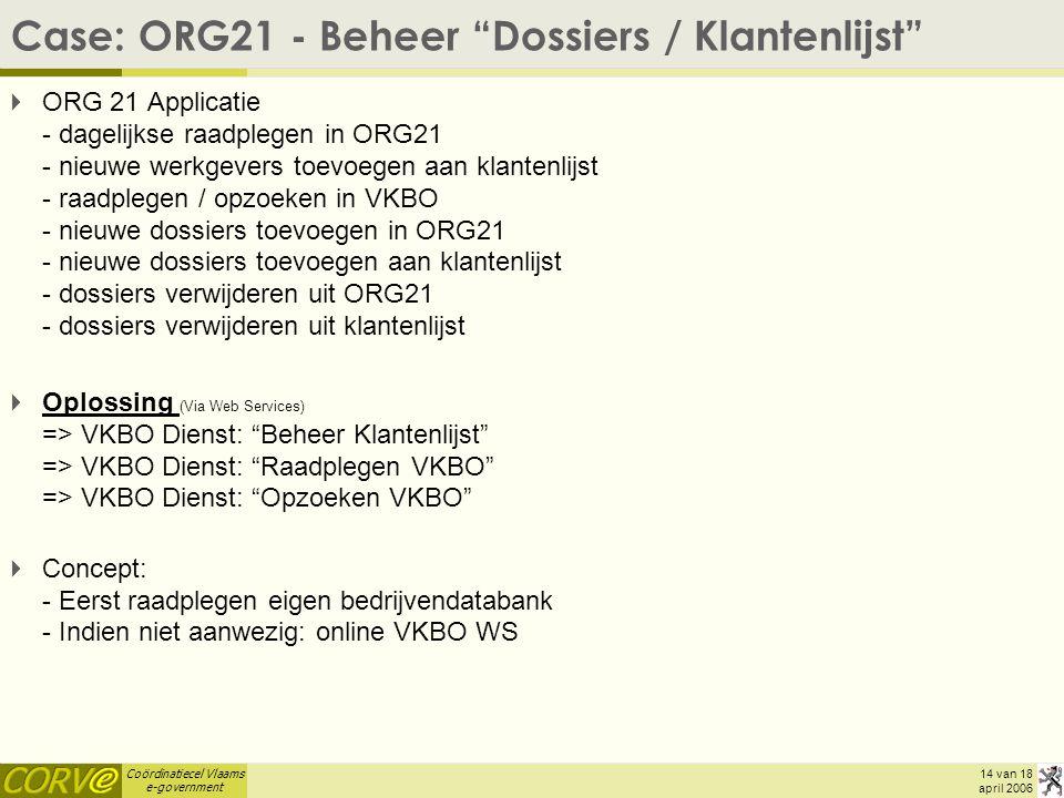 Coördinatiecel Vlaams e-government 14 van 18 april 2006 Case: ORG21 - Beheer Dossiers / Klantenlijst  ORG 21 Applicatie - dagelijkse raadplegen in ORG21 - nieuwe werkgevers toevoegen aan klantenlijst - raadplegen / opzoeken in VKBO - nieuwe dossiers toevoegen in ORG21 - nieuwe dossiers toevoegen aan klantenlijst - dossiers verwijderen uit ORG21 - dossiers verwijderen uit klantenlijst  Oplossing (Via Web Services) => VKBO Dienst: Beheer Klantenlijst => VKBO Dienst: Raadplegen VKBO => VKBO Dienst: Opzoeken VKBO  Concept: - Eerst raadplegen eigen bedrijvendatabank - Indien niet aanwezig: online VKBO WS
