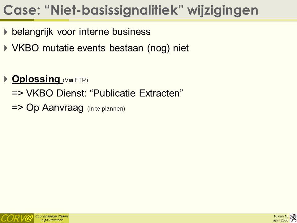 Coördinatiecel Vlaams e-government 16 van 18 april 2006 Case: Niet-basissignalitiek wijzigingen  belangrijk voor interne business  VKBO mutatie events bestaan (nog) niet  Oplossing (Via FTP) => VKBO Dienst: Publicatie Extracten => Op Aanvraag (In te plannen)