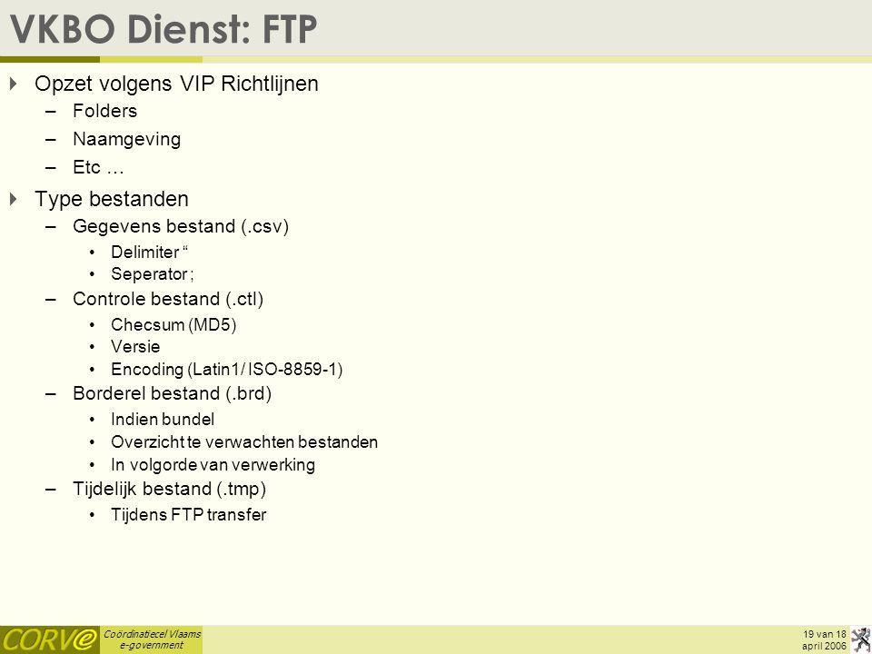 Coördinatiecel Vlaams e-government 19 van 18 april 2006 VKBO Dienst: FTP  Opzet volgens VIP Richtlijnen –Folders –Naamgeving –Etc …  Type bestanden –Gegevens bestand (.csv) Delimiter Seperator ; –Controle bestand (.ctl) Checsum (MD5) Versie Encoding (Latin1/ ISO-8859-1) –Borderel bestand (.brd) Indien bundel Overzicht te verwachten bestanden In volgorde van verwerking –Tijdelijk bestand (.tmp) Tijdens FTP transfer