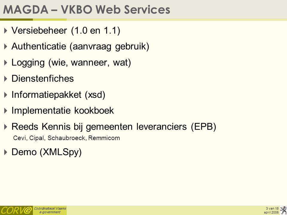 Coördinatiecel Vlaams e-government 3 van 18 april 2006 MAGDA – VKBO Web Services  Versiebeheer (1.0 en 1.1)  Authenticatie (aanvraag gebruik)  Logging (wie, wanneer, wat)  Dienstenfiches  Informatiepakket (xsd)  Implementatie kookboek  Reeds Kennis bij gemeenten leveranciers (EPB) Cevi, Cipal, Schaubroeck, Remmicom  Demo (XMLSpy)