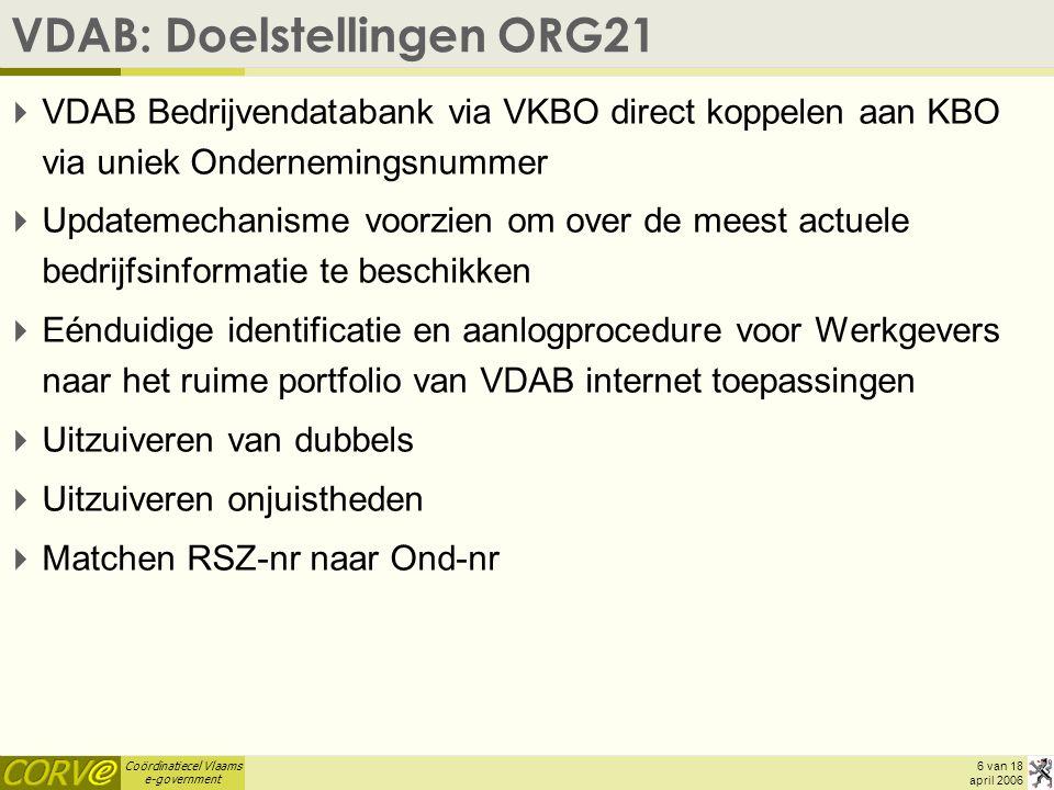 Coördinatiecel Vlaams e-government 6 van 18 april 2006 VDAB: Doelstellingen ORG21  VDAB Bedrijvendatabank via VKBO direct koppelen aan KBO via uniek Ondernemingsnummer  Updatemechanisme voorzien om over de meest actuele bedrijfsinformatie te beschikken  Eénduidige identificatie en aanlogprocedure voor Werkgevers naar het ruime portfolio van VDAB internet toepassingen  Uitzuiveren van dubbels  Uitzuiveren onjuistheden  Matchen RSZ-nr naar Ond-nr