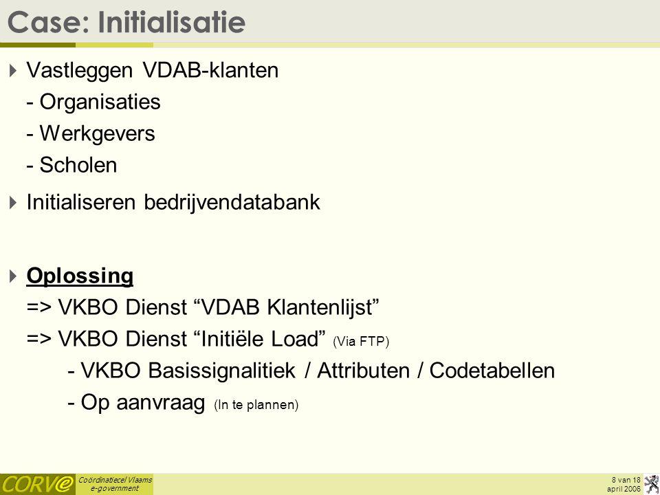 Coördinatiecel Vlaams e-government 8 van 18 april 2006 Case: Initialisatie  Vastleggen VDAB-klanten - Organisaties - Werkgevers - Scholen  Initialiseren bedrijvendatabank  Oplossing => VKBO Dienst VDAB Klantenlijst => VKBO Dienst Initiële Load (Via FTP) - VKBO Basissignalitiek / Attributen / Codetabellen - Op aanvraag (In te plannen)