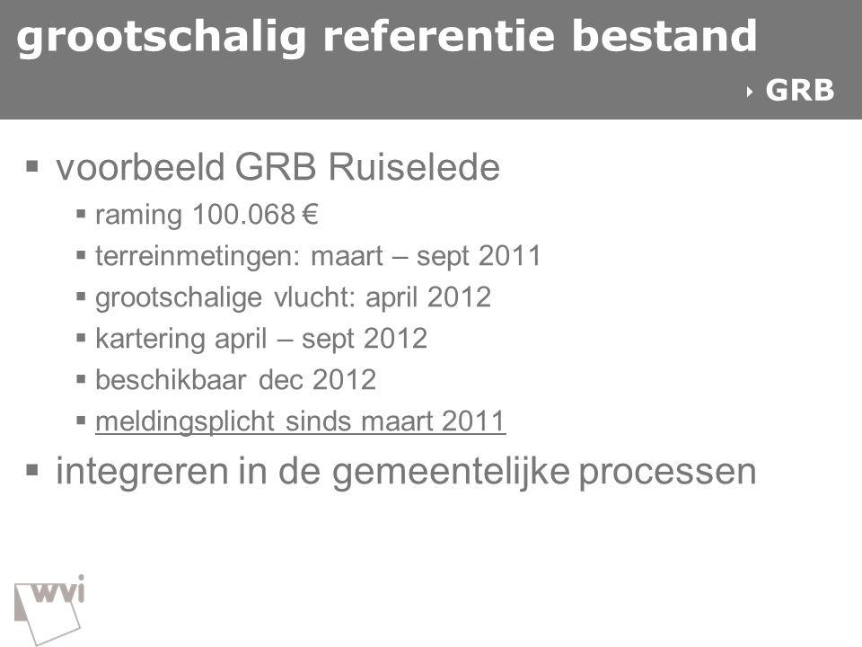 grootschalig referentie bestand  voorbeeld GRB Ruiselede  raming 100.068 €  terreinmetingen: maart – sept 2011  grootschalige vlucht: april 2012 