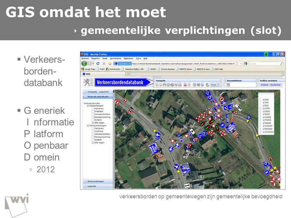 GIS omdat het moet  Verkeers- borden- databank  Generiek Informatie Platform Openbaar Domein ▫ 2012  gemeentelijke verplichtingen (slot) verkeersbo