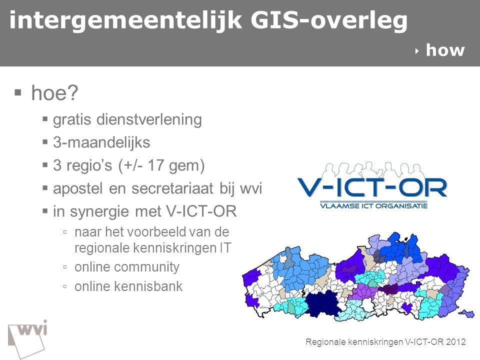 intergemeentelijk GIS-overleg  hoe?  gratis dienstverlening  3-maandelijks  3 regio's (+/- 17 gem)  apostel en secretariaat bij wvi  in synergie