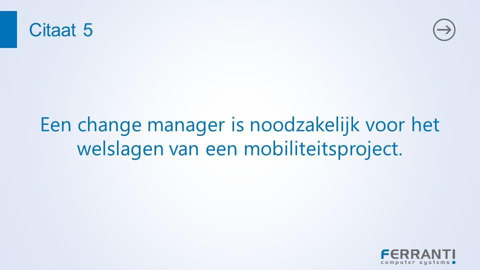 Citaat 5 Een change manager is noodzakelijk voor het welslagen van een mobiliteitsproject.