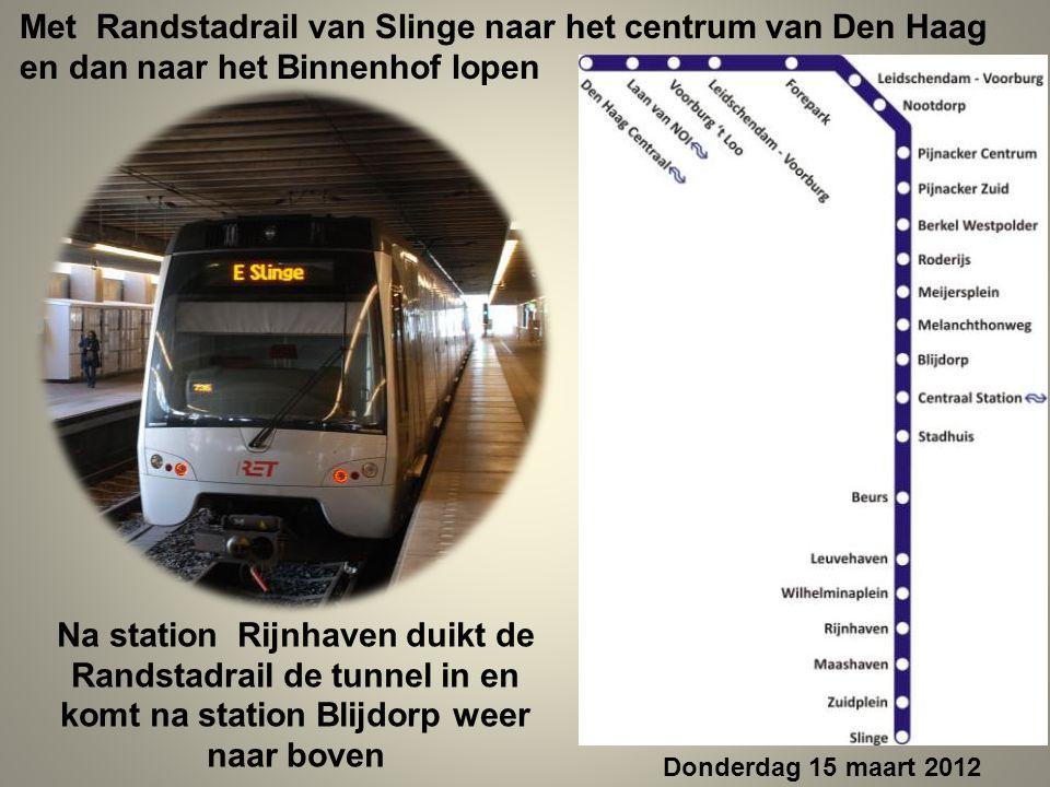 Met Randstadrail van Slinge naar het centrum van Den Haag en dan naar het Binnenhof lopen Na station Rijnhaven duikt de Randstadrail de tunnel in en komt na station Blijdorp weer naar boven Donderdag 15 maart 2012