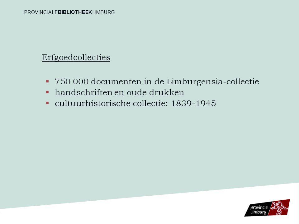 Erfgoedcollecties   750 000 documenten in de Limburgensia-collectie   handschriften en oude drukken   cultuurhistorische collectie: 1839-1945 PR