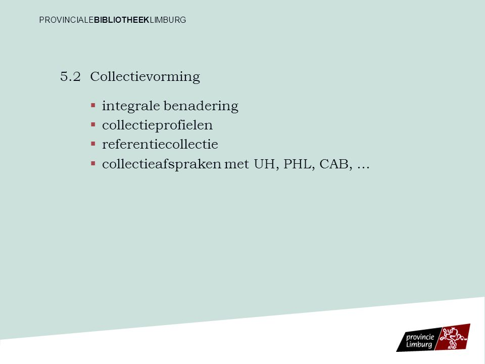 5.2Collectievorming   integrale benadering   collectieprofielen   referentiecollectie   collectieafspraken met UH, PHL, CAB, … PROVINCIALEBIBLIOTHEEKLIMBURG