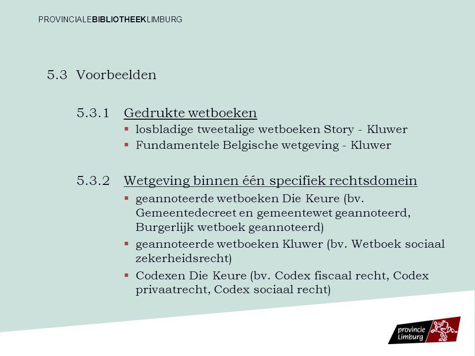 5.3Voorbeelden 5.3.1Gedrukte wetboeken   losbladige tweetalige wetboeken Story - Kluwer   Fundamentele Belgische wetgeving - Kluwer 5.3.2 Wetgeving binnen één specifiek rechtsdomein   geannoteerde wetboeken Die Keure (bv.