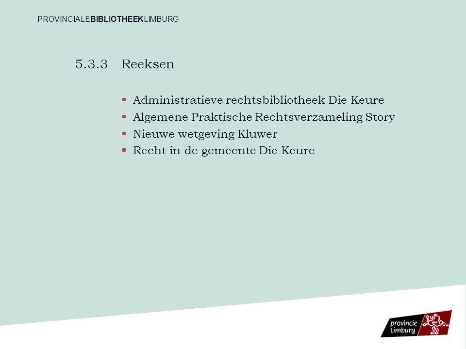 5.3.3 Reeksen   Administratieve rechtsbibliotheek Die Keure   Algemene Praktische Rechtsverzameling Story   Nieuwe wetgeving Kluwer   Recht in de gemeente Die Keure PROVINCIALEBIBLIOTHEEKLIMBURG