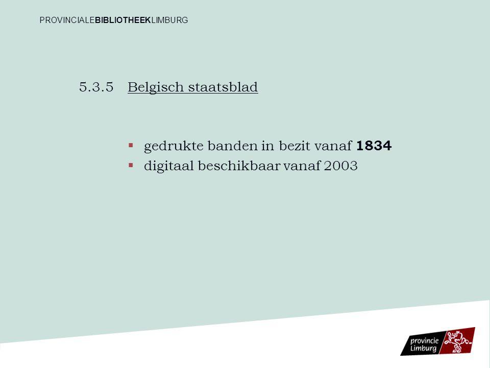 5.3.5 Belgisch staatsblad   gedrukte banden in bezit vanaf 1834   digitaal beschikbaar vanaf 2003 PROVINCIALEBIBLIOTHEEKLIMBURG