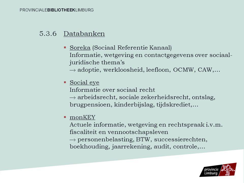 5.3.6 Databanken   Soreka (Sociaal Referentie Kanaal) Informatie, wetgeving en contactgegevens over sociaal- juridische thema's  adoptie, werkloosheid, leefloon, OCMW, CAW,…   Social eye Informatie over sociaal recht  arbeidsrecht, sociale zekerheidsrecht, ontslag, brugpensioen, kinderbijslag, tijdskrediet,…   monKEY Actuele informatie, wetgeving en rechtspraak i.v.m.