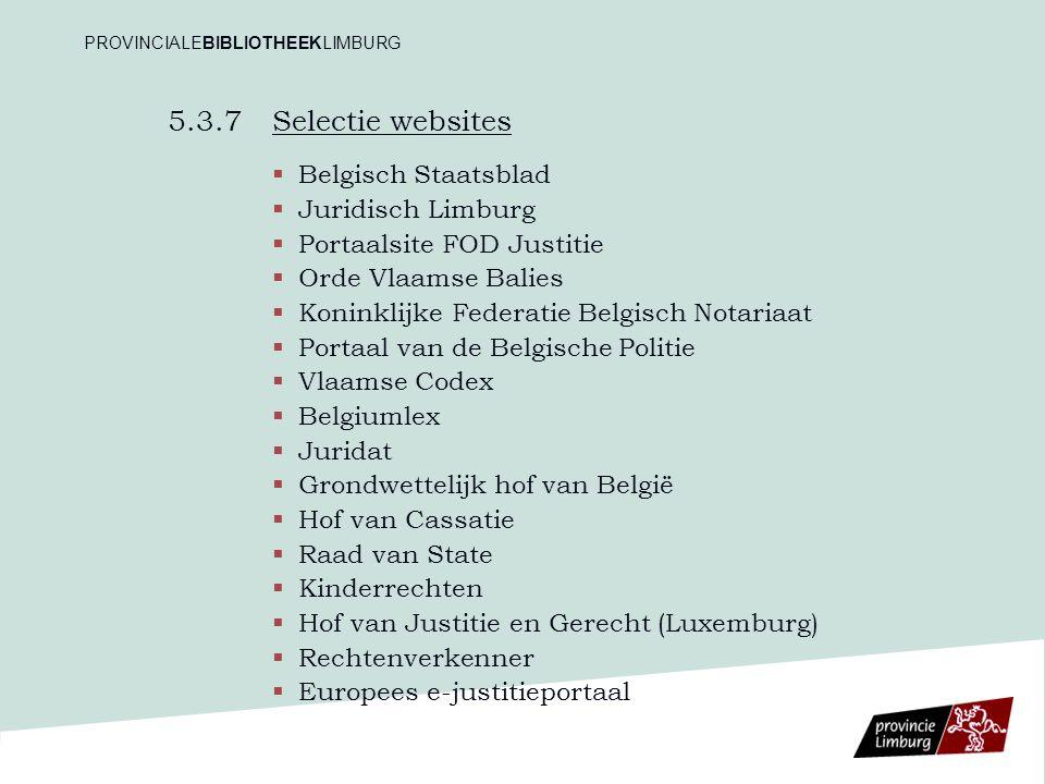 5.3.7 Selectie websites   Belgisch Staatsblad   Juridisch Limburg   Portaalsite FOD Justitie   Orde Vlaamse Balies   Koninklijke Federatie B