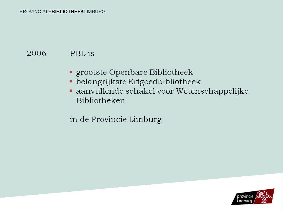 2006 PBL is   grootste Openbare Bibliotheek   belangrijkste Erfgoedbibliotheek   aanvullende schakel voor Wetenschappelijke Bibliotheken in de Provincie Limburg PROVINCIALEBIBLIOTHEEKLIMBURG