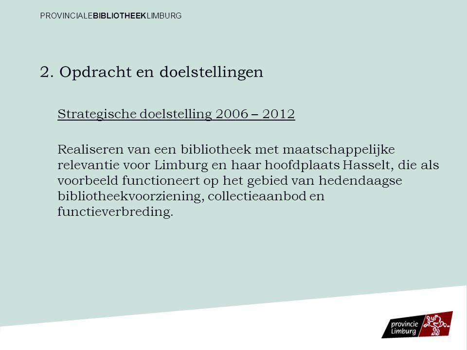 2. Opdracht en doelstellingen Strategische doelstelling 2006 – 2012 Realiseren van een bibliotheek met maatschappelijke relevantie voor Limburg en haa