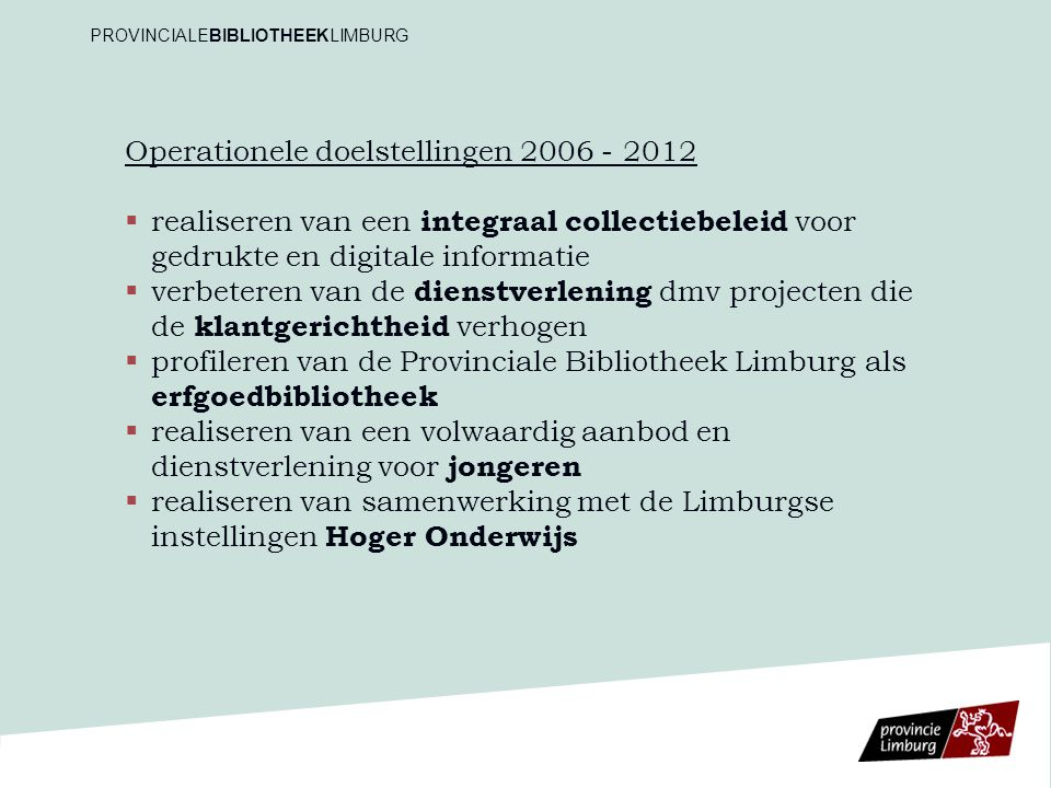 Operationele doelstellingen 2006 - 2012   realiseren van een integraal collectiebeleid voor gedrukte en digitale informatie   verbeteren van de dienstverlening dmv projecten die de klantgerichtheid verhogen   profileren van de Provinciale Bibliotheek Limburg als erfgoedbibliotheek   realiseren van een volwaardig aanbod en dienstverlening voor jongeren   realiseren van samenwerking met de Limburgse instellingen Hoger Onderwijs PROVINCIALEBIBLIOTHEEKLIMBURG