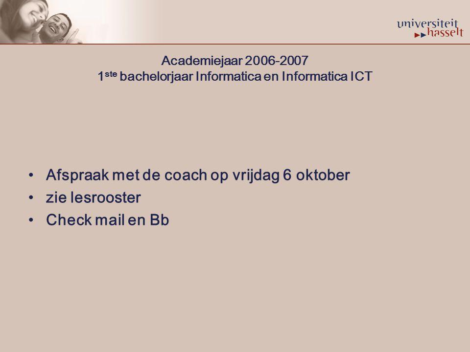 Academiejaar 2006-2007 1 ste bachelorjaar Informatica en Informatica ICT Afspraak met de coach op vrijdag 6 oktober zie lesrooster Check mail en Bb