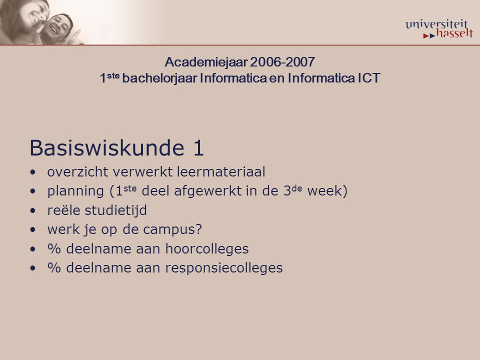 Academiejaar 2006-2007 1 ste bachelorjaar Informatica en Informatica ICT Basiswiskunde 1 overzicht verwerkt leermateriaal planning (1 ste deel afgewerkt in de 3 de week) reële studietijd werk je op de campus.